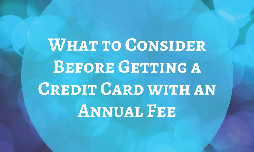 What to Consider Before Getting a Credit Card with an Annual Fee