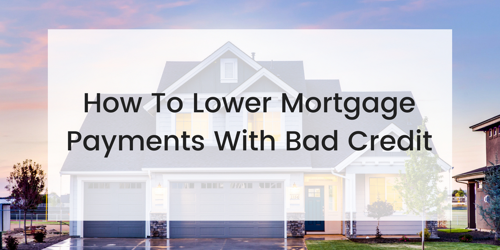 how to lower mortgage payments with bad credit